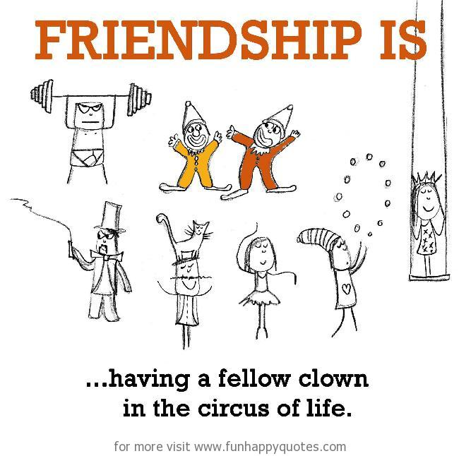 Friendship is, having a fellow clown in the circus of life.