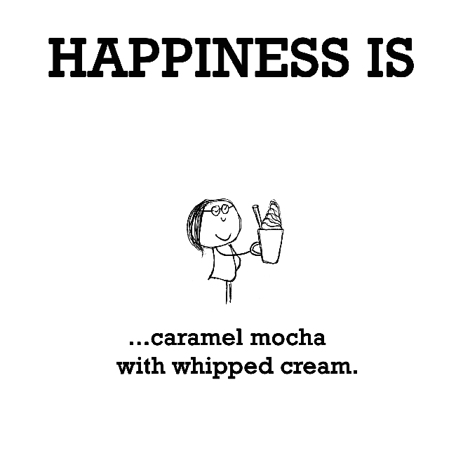 Happiness is, caramel mocha with whipped cream.