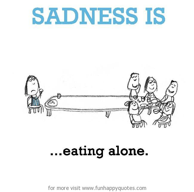 Sadness is, eating alone.