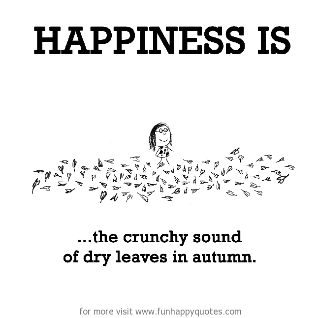 Happiness is, the crunchy sound of dry leaves in autumn.