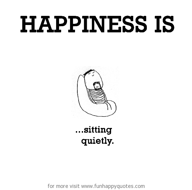 Happiness is, sitting quietly.