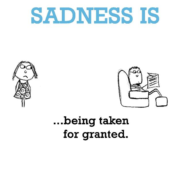 Sadness Is Being Taken For Granted Funny Happy