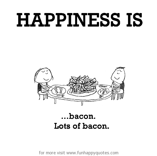 Happiness is, bacon.