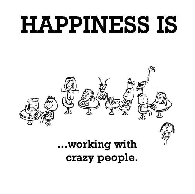 Happiness is, working with crazy people.