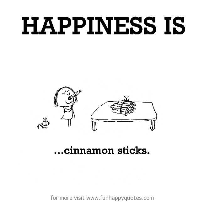 Happiness is, cinnamon sticks.