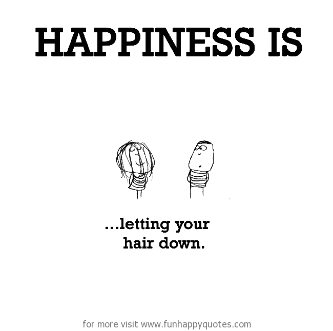 Happiness is, letting your hair down.