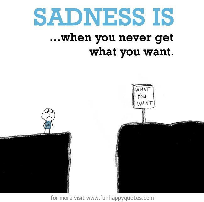 Sadness is, when you never get what you want.