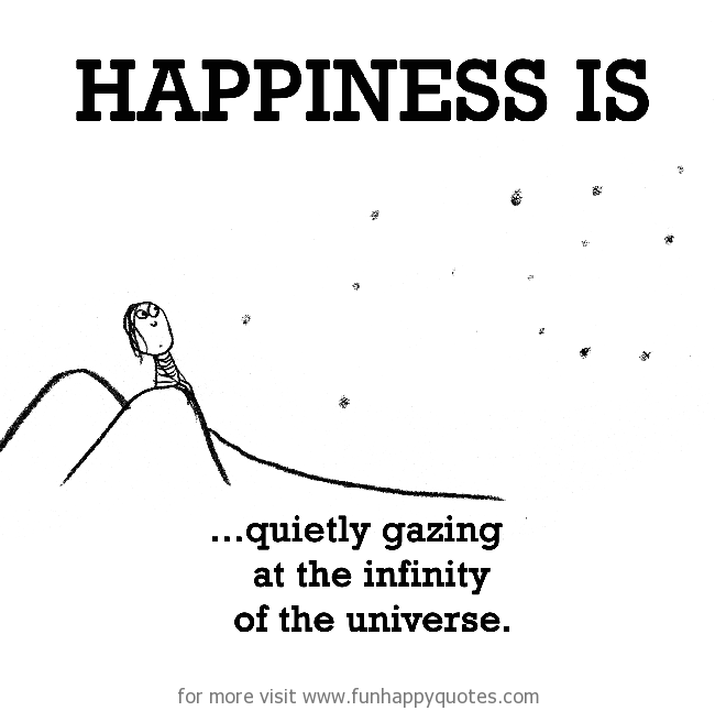 Happiness is, quietly gazing at the infinity of the universe.