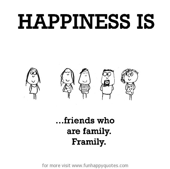 Happiness is, framily.