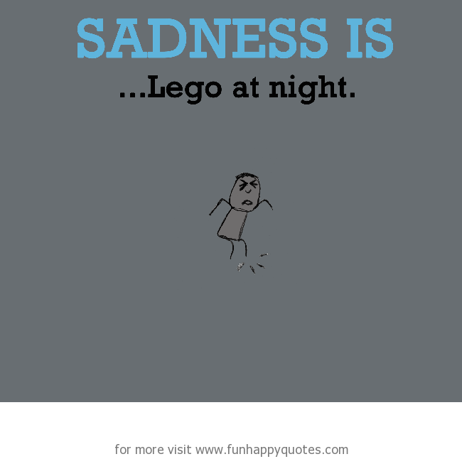 Sadness is, stepping on Lego.