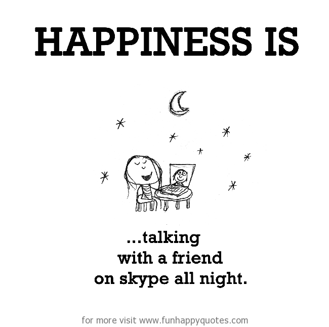 Happiness is, talking with a friend on Skype all night.