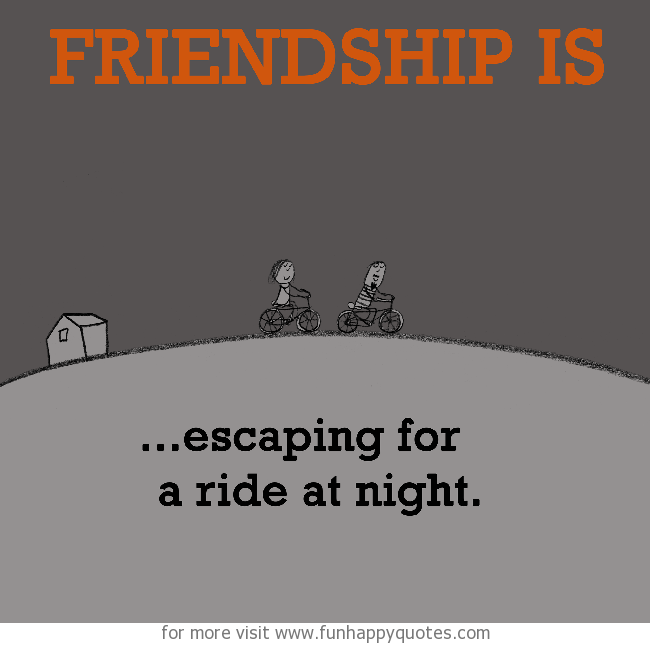 Friendship is, escaping for a ride at night.