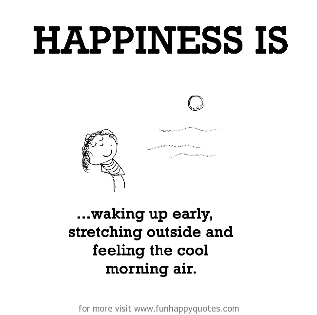 Happiness is, waking up early.