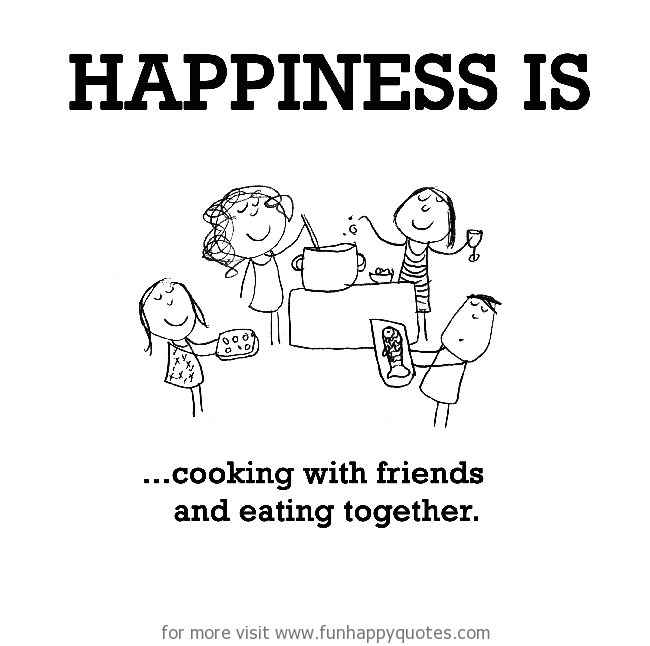 Happiness is, cooking with friends and eating together.