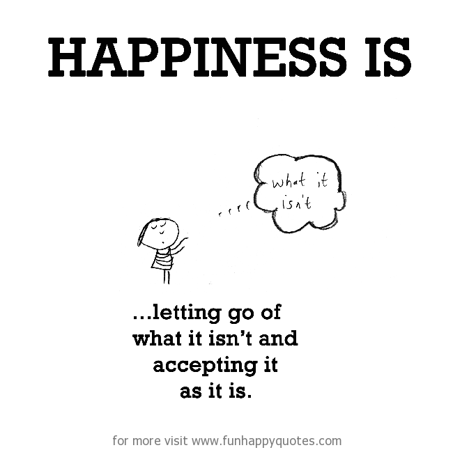 Happiness is, letting go of what it isn't and accepting it as it is.