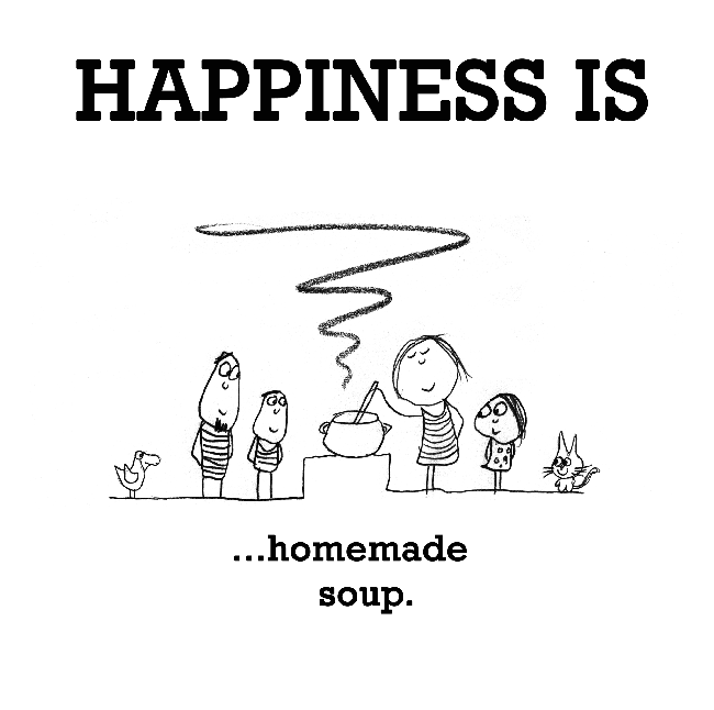 Happiness is, homemade soup.