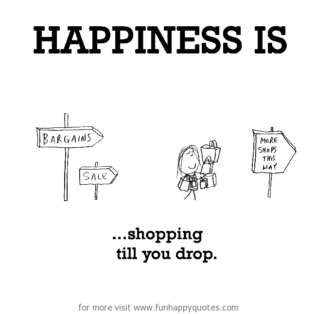 Happiness is, shopping till you drop.