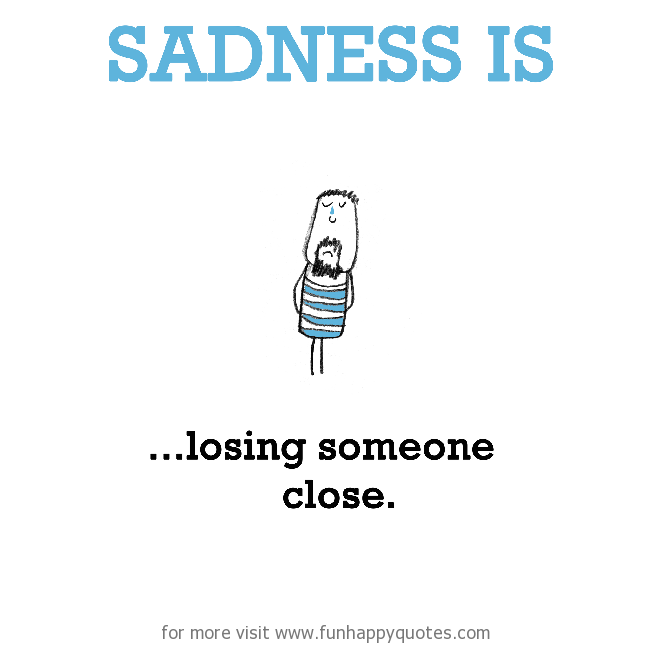 Sadness is, losing someone close.