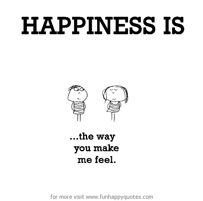 Happiness Is The Way You Make Me Feel Funny Happy