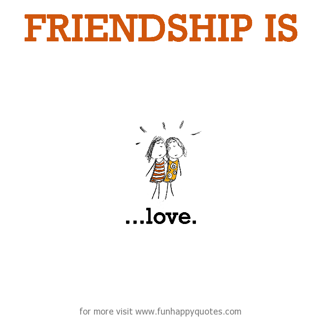 Friendship is, love.