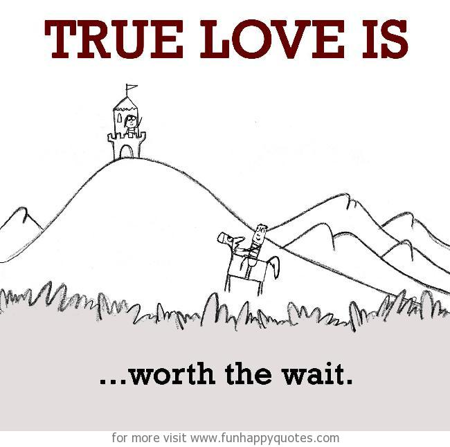 True Love is, worth the wait.