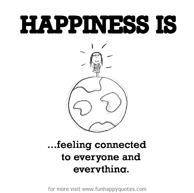 Happiness is, feeling connected to everyone and everything.