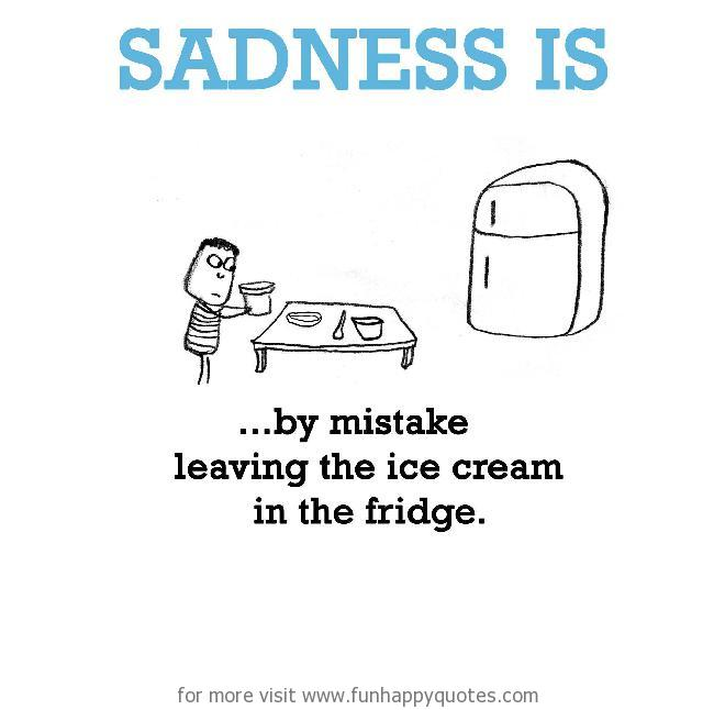 Sadness is, by mistake leaving the ice cream in the fridge.