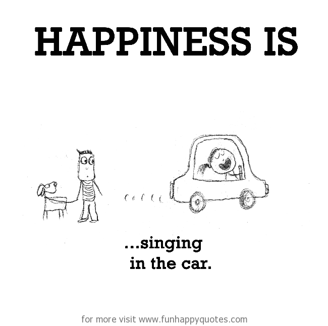 Happiness is, singing in the car.