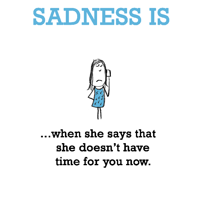 Sadness is, not being with her.