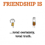 Friendship is, total certainty, total truth.