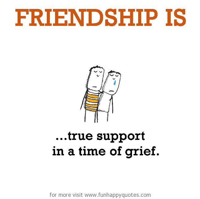 Friendship is, true support in a time of grief.