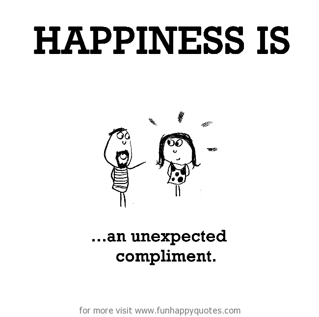 Happiness is, an unexpected compliment.