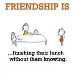 Friendship is, finishing their lunch without them knowing.