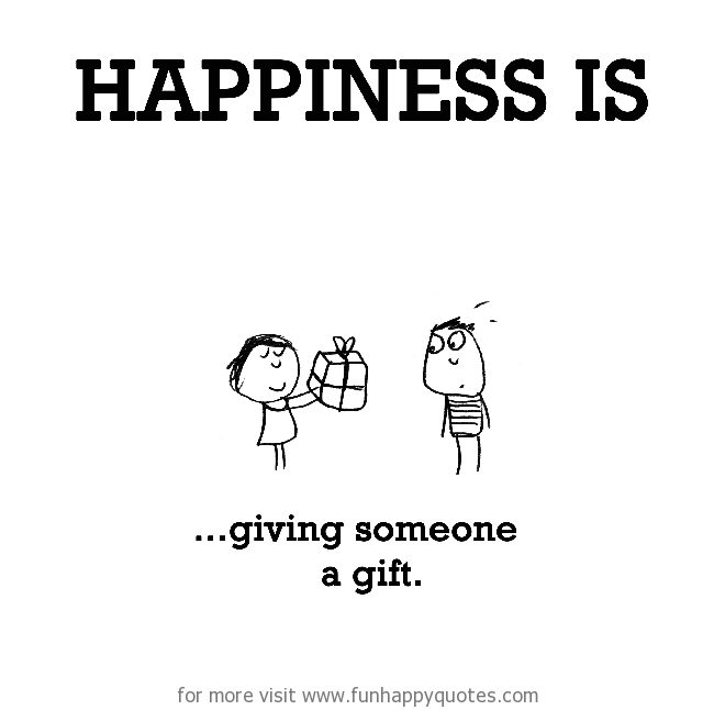 Happiness is, giving someone a gift.