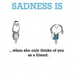 Sadness is, when she only thinks of you as a friend.