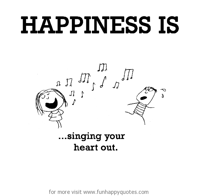 Happiness is, singing your heart out.