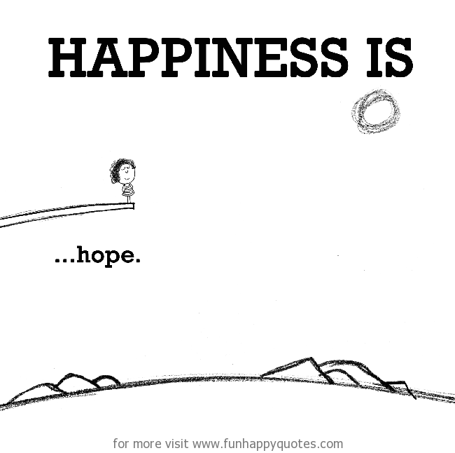 Happiness is, hope.