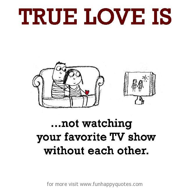 True Love is, not watching your favorite TV show without each other.