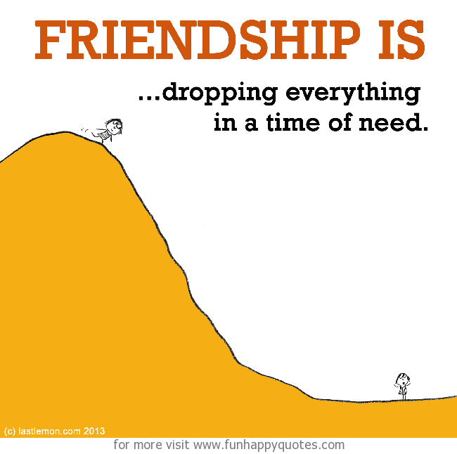 Friendship is, dropping everything in a time of need.