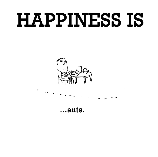 Happiness is, ants.