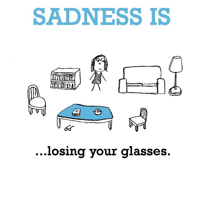 Sadness is, losing your glasses.