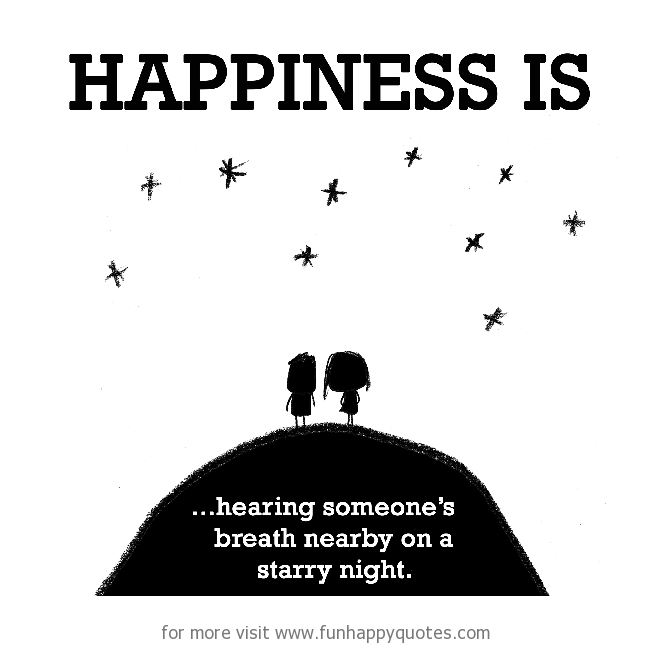 Happiness is, hearing someone's breath nearby on a starry night.