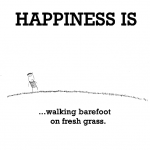 Happiness is, walking barefoot on fresh grass.