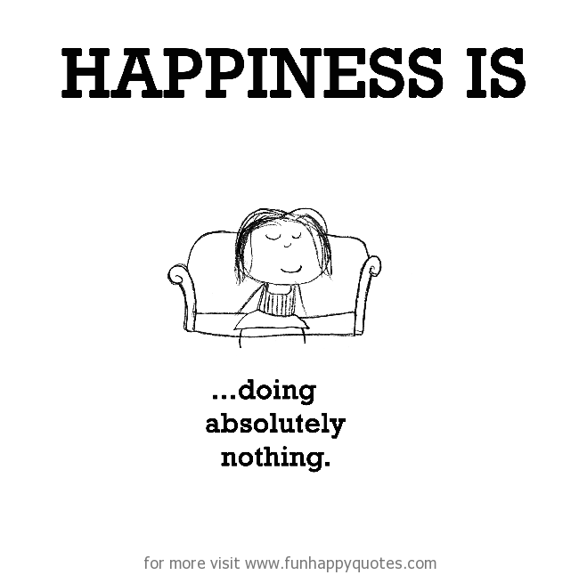 Happiness is, doing absolutely nothing.