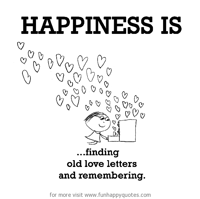 Happiness is, finding old love letters and remembering.