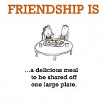 Friendship is, a delicious meal to be shared off one large plate.
