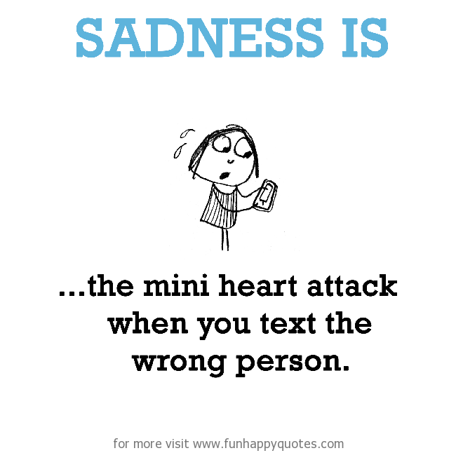 Sadness is, the mini heart attack when you text the wrong person.