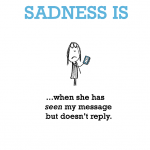 Sadness is, when she has seen my message but doesn't reply.