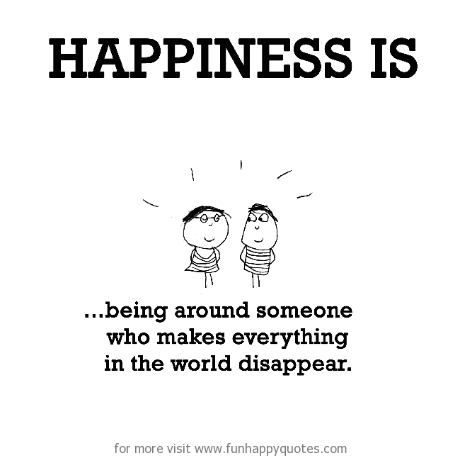 Happiness is, being around someone who makes everything in the world disappear.