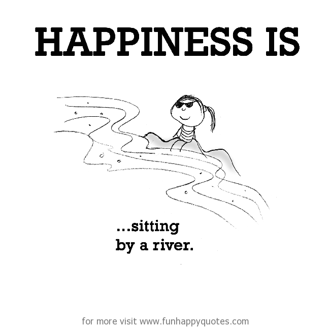 Happiness is, sitting by a river.